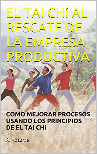 EL TAI CH AL RESCATE DE LA EMPRESA PRODUCTIVA: COMO MEJORAR PROCESOS USANDO LOS PRINCIPIOS DE EL TAI CH (Educando para una sociedad feliz n 3) (Spanish Edition)