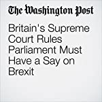 Britain's Supreme Court Rules Parliament Must Have a Say on Brexit | Griff Witte