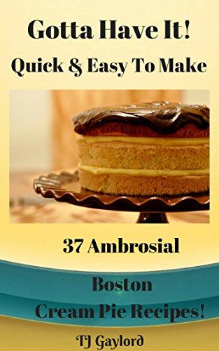Gotta Have It Quick & Easy To Make 37 Ambrosial Boston  Cream Pie Recipes!