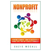 Nonprofit: Starting a Charity - How To Successfully Change Lives, Give Aid & Build a Community (Contribution, Not For Profit, Fundraising, Startup, Donation, Volunteering, NGO Book 1)