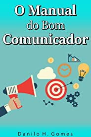 O Manual do Bom Comunicador: Como obter excelência na arte de se comunicar