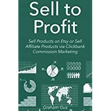 Sell to Profit (2016): Sell Products on Etsy or Sell Affiliate Products via Clickbank Commission Marketing (2...