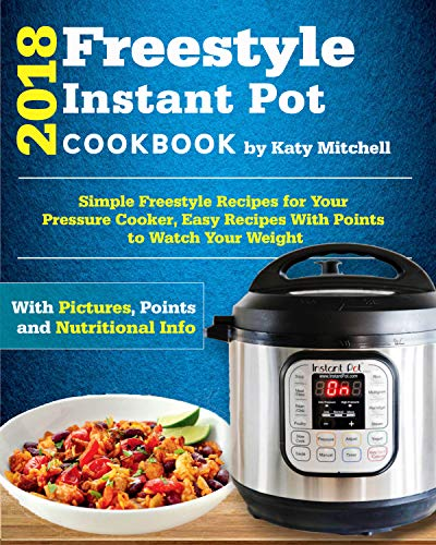 Freestyle 2018 Instant Pot Cookbook: Simple Freestyle Recipes For Your Pressure Cooker, Easy Recipes With Points to Watch Your Weight by Katy Mitchell