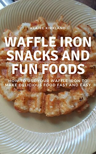 Waffle Iron Snacks and Fun Foods: How to Use Your Waffle Iron to Make Delicious Food Fast and Easy by [Kirkland, Klaire]