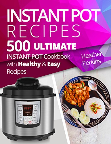 500 Instant Pot Recipes: Ultimate Instant Pot Cookbook with Healthy and Easy Recipes by Heather Perkins