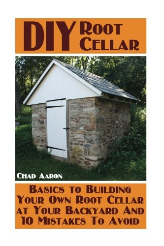 DIY Root Cellar:  Basics to Building Your Own Root Cellar at Your Backyard And 10 Mistakes To Avoid: (Household Hacks, DIY Projects, Woodworking, DIY Ideas) PDF