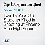 Two 15-Year-Old Students Killed in Shooting at Phoenix Area High School | Elahe Izadi,Lindsey Bever