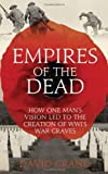 Empires of the Dead: How One Man's Vision Led to the Creation of WW1's War Graves