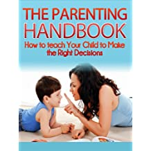 The Parenting Handbook: How to Teach Your Child to Make the Right Decisions: Parenting Revealed (parenting, tough choices, discipline, simplicity parenting, teaching responsibility Book 1)