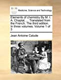 Elements of Chemistry by M I a Chaptal, Translated from the French the Third Edition in Three, Jean Antoine Calude, 1170395589