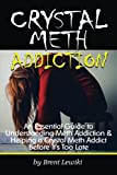 Crystal Meth Addiction: An Essential Guide to Understanding Meth Addiction and Helping a Crystal Meth Addict Before It's Too Late