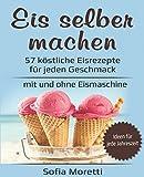 Eis selber machen: 57 köstliche Eisrezepte für jeden Geschmack - mit und ohne Eismaschine: Von klassisch bis raffiniert, mit Alkohol oder für Kinder - Ideen für jede Jahreszeit