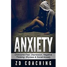 Anxiety: (Updated Version) Overcome Fear, Depression, Negative Thinking, Shyness & Social Anxiety ((BONUS Video & Book) Fear, Anxiety, Stress, Social Anxiety, Negative Patterns, Overcoming Shyness)