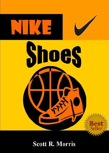 Nike Shoes; Discover The Legacy Of Nike Shoes As You Learn About How Nike Started, Sponsored Great Athletes, Created Top-Rated Shoes, Made Their Slogan A Sports Philosophy And (Air Jordan Shoe History)
