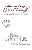 How can I keep breathing?: Losing a child, a mother's memoir.