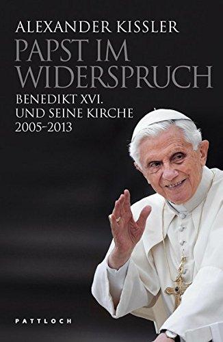 Papst im Widerspruch: Benedikt XVI. und seine Kirche 2005-2013