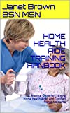 HOME HEALTH AIDE TRAINING HANBOOK: A Practical Guide for Training Home Health Aides and Personal Care Assistants