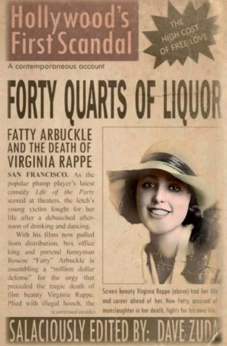 Forty Quarts of Liquor: Fatty Arbuckle and the Death of Virginia Rappe: Hollywood's First Scandal
