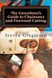 The Greenhorn's Guide to Chainsaws and Firewood Cutting, Steven Gregersen, 1493648233