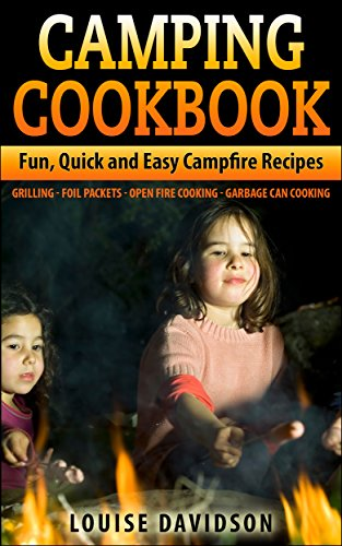 Camping Cookbook: Fun, Quick & Easy Campfire and Grilling Recipes - Grilling - Foil Packets - Open Fire Cooking - Garbage Can Cooking by [Davidson, Louise]