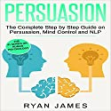 Persuasion: The Complete Step by Step Guide on Persuasion, Mind Control and NLP Audiobook by Ryan James Narrated by Miguel Rodriguez