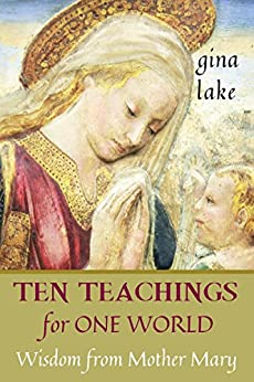 Ten Teachings for One World: Wisdom from Mother Mary by [Lake, Gina]