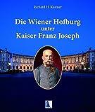 Die Wiener Hofburg unter Kaiser Franz Joseph: Leben, Wohnen, Zeremoniell und die Bewohner der Hofburg