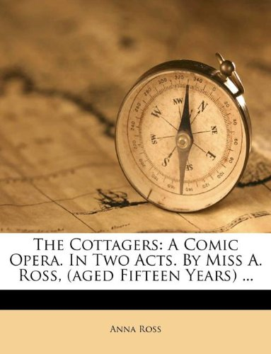 Read Online The Cottagers: A Comic Opera. In Two Acts. By Miss A. Ross, (aged Fifteen Years) ... ePub fb2 book