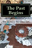 The Past Begins, James A. Dooley, 1453768726
