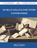 De Bello Gallico and Other Commentaries - the Original Classic Edition, Julius Caesar, 1486147623