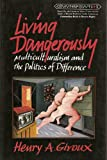 Living Dangerously : Multiculturalism and the Politics of Difference, Giroux, Henry A., 0820418323