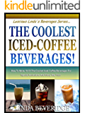 THE COOLEST ICED COFFEE BEVERAGES! : How To Make The 10 Most Delicious Iced-Coffee Beverages For Special Occasions And Everyday Fun! (Lucious Linda's Beverage Series Book 2)