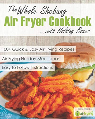 The Whole Shebang Air Fryer Cookbook with Holiday Bonus by Air Frying