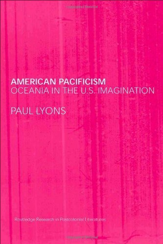 Download American Pacificism: Oceania in the U.S. Imagination (Routledge Research in Postcolonial Literatures) by Lyons, Paul published by Routledge pdf