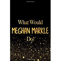 What Would Meghan Markle Do?: Black and Gold Meghan Markle Notebook