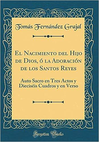 El Nacimiento del Hijo de Dios, Ó La Adoración de Los Santos Reyes: Auto Sacro En Tres Actos Y Dieciséis Cuadros Y En Verso (Classic Reprint) (Spanish ...