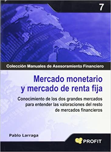 Mercado monetario y mercado de renta fija: Conocimiento de los dos grandes mercados para entender las valoraciones del resto de mercados financieros: ...