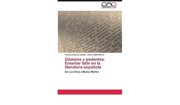 Dómines y pedantes. Enseñar latín en la literatura española: Amazon.es: García Jurado Francisco, Espino Martín Javier: Libros