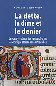 La dette, la dîme et le denier : Une analyse sémantique du vocabulaire économique et financier au Moyen Age par Dominique Ancelet-Netter