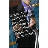 Guide : Tout ce qu'il faut savoir pour être candidat aux prochaines élections municipales (Les guides du politique t. 1) (French Edition)