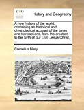 A new history of the world, containing an historical and chronological account of the times and transactions, from the creation to the birth of our Lord Jesus Christ, ...