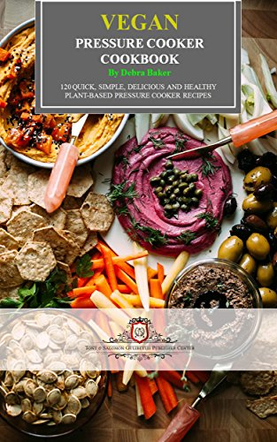 Vegan Pressure Cooker Cookbook: 120 Quick, Simple, Delicious and Healthy Plant-Based Pressure Cooker Recipes by Debra Baker