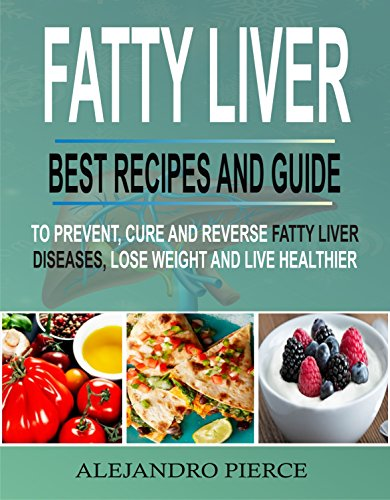 Fatty Liver: Best Recipes And Guide To Prevent, Cure And Reverse Fatty Liver Diseases, Lose Weight & Live Healthier by Alejandro  Pierce