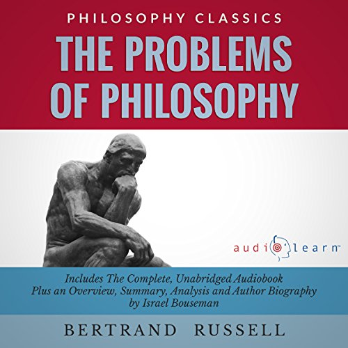 The Problems of Philosophy by Bertrand Russell: The Complete Work Plus an Overview, Chapter by Chapter Summary and Author Biography