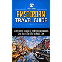 Amsterdam Travel Guide: An Easy Guide to Exploring the Top Attractions, Food Places, Local Life, and Everything You Need to Know