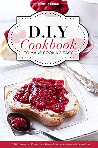 DIY Cookbook to Make Cooking Easy: 25 DIY Recipes to Reduce Your Dependence on Store-bought Ingredients - DIY Cooking Techniques by [Stone,Martha]