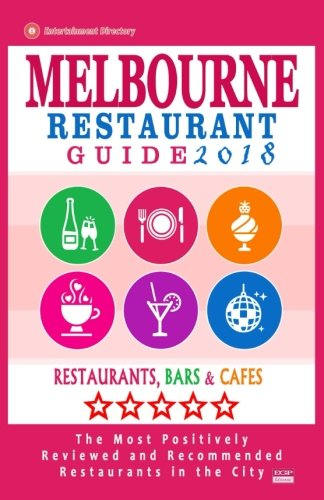 Melbourne Restaurant Guide 2018: Best Rated Restaurants in Melbourne - 500 restaurants, bars and cafés recommended for visitors, 2018