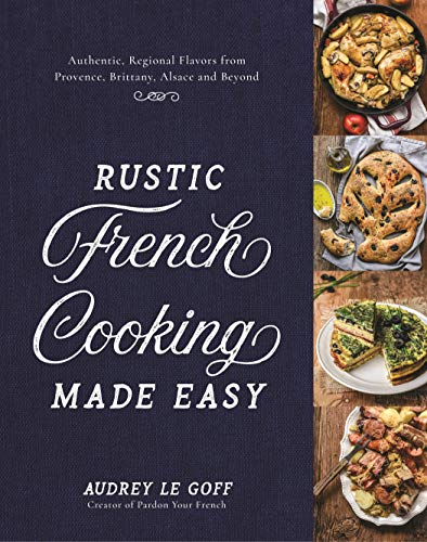 Rustic French Cooking Made Easy: Authentic, Regional Flavors from Provence, Brittany, Alsace and Beyond by Audrey Le Goff