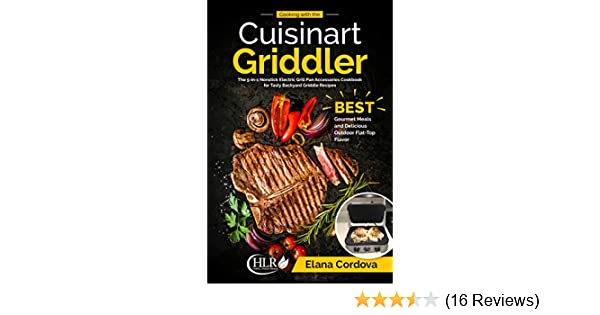 Best Gourmet Meals and Delicious Outdoor Flat-Top Flavor Cooking with the Cuisinart Griddler The 5-in-1 Nonstick Electric Grill Pan Accessories Cookbook for Tasty Backyard Griddle Recipes