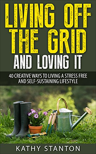 Living Off The Grid And Loving It: 40 Creative Ways To Living A Stress Free And Self-Sustaining Lifestyle (Simple Living, Off Grid Living, Off The Grid Homes, DIY Survival Guide, Prepping & Survival) by [Stanton, Kathy]